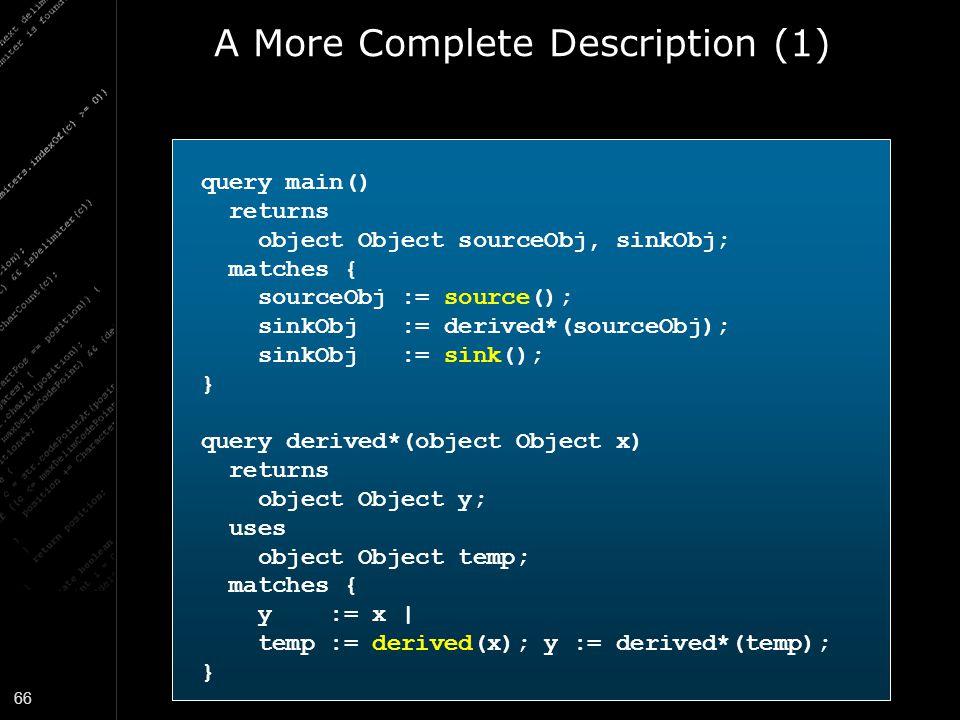 66 A More Complete Description (1) query main() returns object Object sourceObj, sinkObj; matches { sourceObj := source(); sinkObj := derived*(sourceO