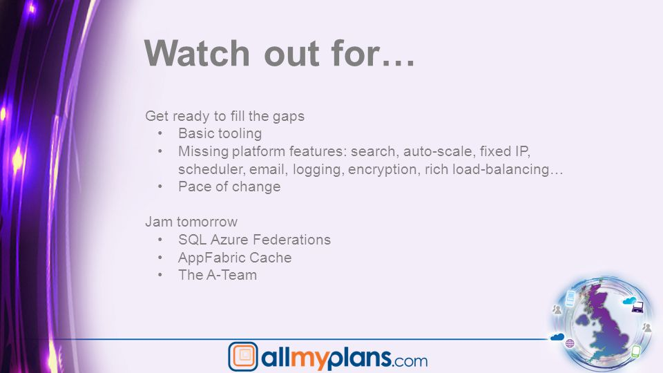 Watch out for… Get ready to fill the gaps Basic tooling Missing platform features: search, auto-scale, fixed IP, scheduler, email, logging, encryption, rich load-balancing… Pace of change Jam tomorrow SQL Azure Federations AppFabric Cache The A-Team