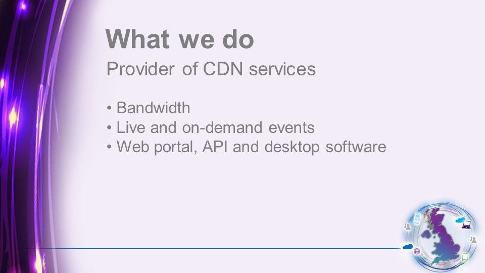 Provider of CDN services What we do Bandwidth Live and on-demand events Web portal, API and desktop software