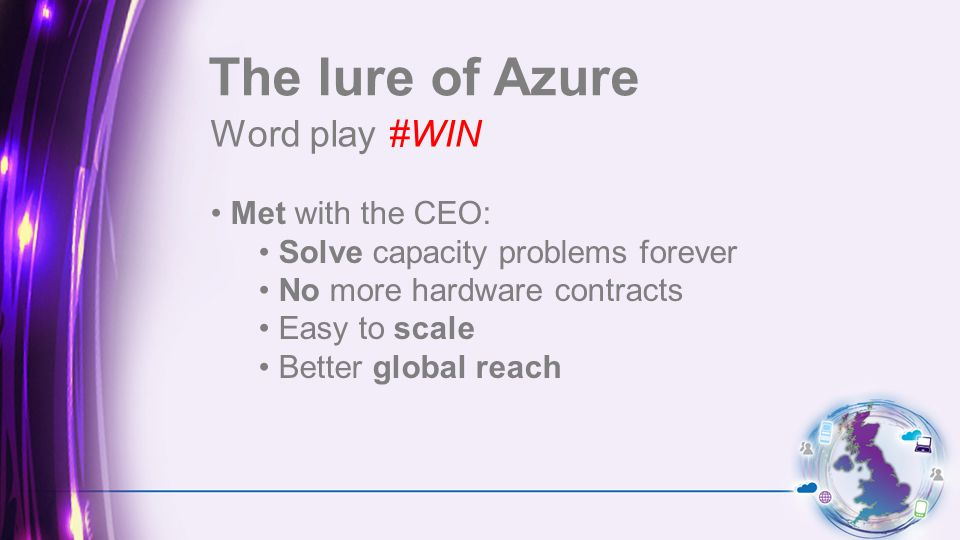 Word play #WIN The lure of Azure Met with the CEO: Solve capacity problems forever No more hardware contracts Easy to scale Better global reach