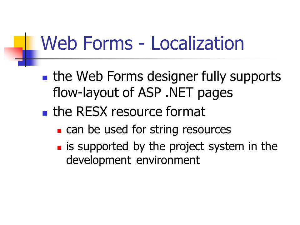 Web Forms - Localization the Web Forms designer fully supports flow-layout of ASP.NET pages the RESX resource format can be used for string resources is supported by the project system in the development environment