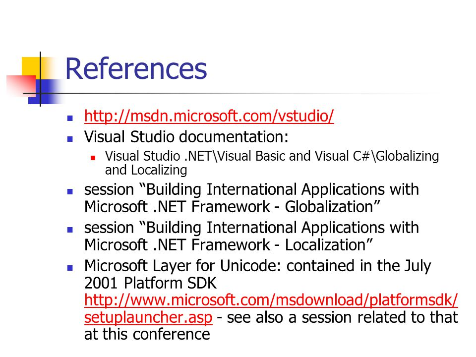 References http://msdn.microsoft.com/vstudio/ Visual Studio documentation: Visual Studio.NET\Visual Basic and Visual C#\Globalizing and Localizing session Building International Applications with Microsoft.NET Framework - Globalization session Building International Applications with Microsoft.NET Framework - Localization Microsoft Layer for Unicode: contained in the July 2001 Platform SDK http://www.microsoft.com/msdownload/platformsdk/ setuplauncher.asp - see also a session related to that at this conference http://www.microsoft.com/msdownload/platformsdk/ setuplauncher.asp