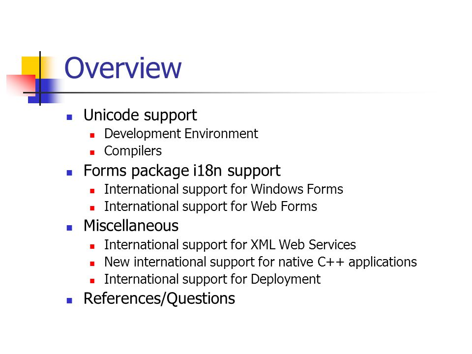 Overview Unicode support Development Environment Compilers Forms package i18n support International support for Windows Forms International support for Web Forms Miscellaneous International support for XML Web Services New international support for native C++ applications International support for Deployment References/Questions