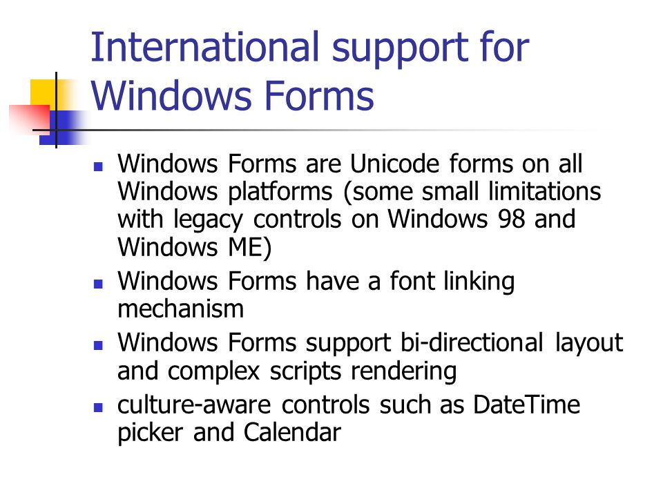 International support for Windows Forms Windows Forms are Unicode forms on all Windows platforms (some small limitations with legacy controls on Windows 98 and Windows ME) Windows Forms have a font linking mechanism Windows Forms support bi-directional layout and complex scripts rendering culture-aware controls such as DateTime picker and Calendar