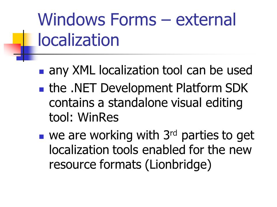 Windows Forms – external localization any XML localization tool can be used the.NET Development Platform SDK contains a standalone visual editing tool: WinRes we are working with 3 rd parties to get localization tools enabled for the new resource formats (Lionbridge)