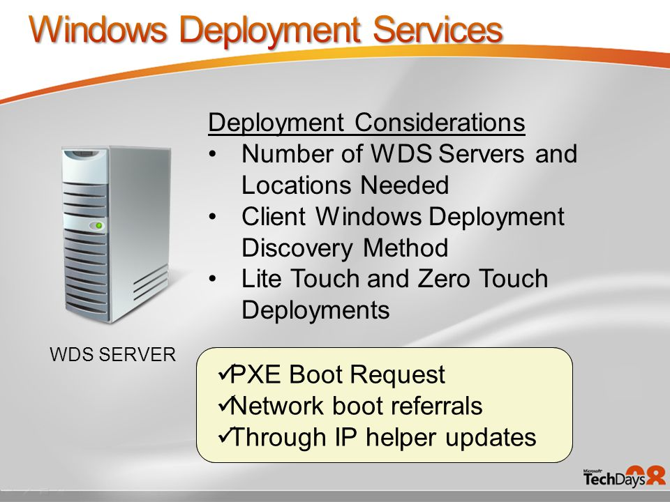 WDS SERVER Deployment Considerations Number of WDS Servers and Locations Needed Client Windows Deployment Discovery Method Lite Touch and Zero Touch Deployments Isolated Network Low Bandwidth High Latency PXE Boot Request Network boot referrals Through IP helper updates