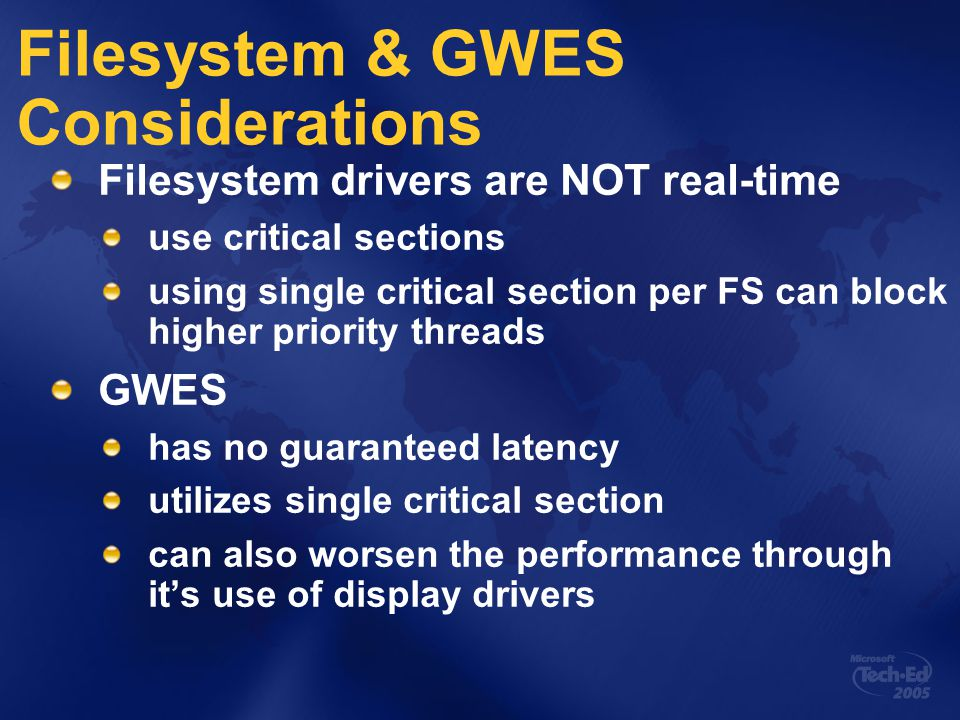 Filesystem & GWES Considerations Filesystem drivers are NOT real-time use critical sections using single critical section per FS can block higher priority threads GWES has no guaranteed latency utilizes single critical section can also worsen the performance through it's use of display drivers