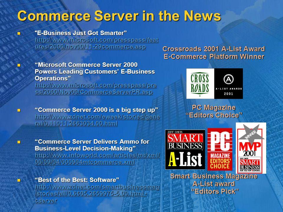Commerce Server in the News E-Business Just Got Smarter http://www.microsoft.com/presspass/feat ures/2000/nov00/11-29commerce.asp E-Business Just Got Smarter http://www.microsoft.com/presspass/feat ures/2000/nov00/11-29commerce.asp http://www.microsoft.com/presspass/feat ures/2000/nov00/11-29commerce.asp http://www.microsoft.com/presspass/feat ures/2000/nov00/11-29commerce.asp Microsoft Commerce Server 2000 Powers Leading Customers E-Business Operations http://www.microsoft.com/presspass/pre ss/2000/Nov00/CommerceServerPR.asp Microsoft Commerce Server 2000 Powers Leading Customers E-Business Operations http://www.microsoft.com/presspass/pre ss/2000/Nov00/CommerceServerPR.asp http://www.microsoft.com/presspass/pre ss/2000/Nov00/CommerceServerPR.asp http://www.microsoft.com/presspass/pre ss/2000/Nov00/CommerceServerPR.asp Commerce Server 2000 is a big step up http://www.zdnet.com/eweek/stories/gene ral/0,11011,2663034,00.html Commerce Server 2000 is a big step up http://www.zdnet.com/eweek/stories/gene ral/0,11011,2663034,00.html http://www.zdnet.com/eweek/stories/gene ral/0,11011,2663034,00.html http://www.zdnet.com/eweek/stories/gene ral/0,11011,2663034,00.html Commerce Server Delivers Ammo for Business-Level Decision-Making http://www.infoworld.com/articles/mt/xml/ 00/09/04/000904mtcommerce.xml Commerce Server Delivers Ammo for Business-Level Decision-Making http://www.infoworld.com/articles/mt/xml/ 00/09/04/000904mtcommerce.xml http://www.infoworld.com/articles/mt/xml/ 00/09/04/000904mtcommerce.xml http://www.infoworld.com/articles/mt/xml/ 00/09/04/000904mtcommerce.xml Best of the Best: Software http://www.zdnet.com/smartbusinessmag /stories/all/0,6605,2659975-5,00.html - cserver Best of the Best: Software http://www.zdnet.com/smartbusinessmag /stories/all/0,6605,2659975-5,00.html - cserver http://www.zdnet.com/smartbusinessmag /stories/all/0,6605,2659975-5,00.html - cserver http://www.zdnet.com/smartbusinessmag /stories/all/0,6605,2659975-5,00.html - cserver Cros
