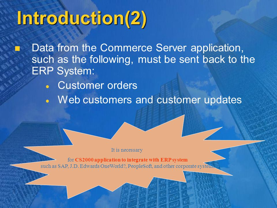 Introduction(2) Data from the Commerce Server application, such as the following, must be sent back to the ERP System:   Customer orders   Web customers and customer updates It is necessary for CS2000 application to integrate with ERP system such as SAP, J.D.