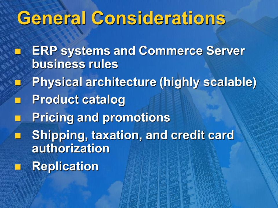General Considerations ERP systems and Commerce Server business rules ERP systems and Commerce Server business rules Physical architecture (highly sca
