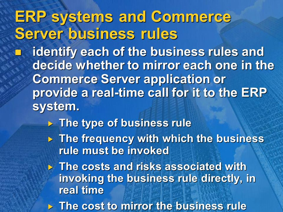 ERP systems and Commerce Server business rules identify each of the business rules and decide whether to mirror each one in the Commerce Server application or provide a real-time call for it to the ERP system.