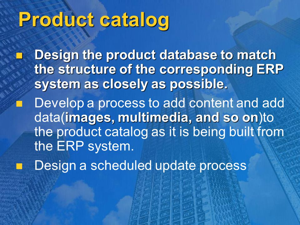 Product catalog Design the product database to match the structure of the corresponding ERP system as closely as possible. Design the product database