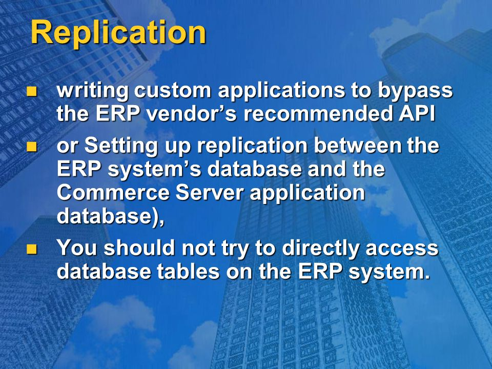 Replication writing custom applications to bypass the ERP vendor's recommended API writing custom applications to bypass the ERP vendor's recommended API or Setting up replication between the ERP system's database and the Commerce Server application database), or Setting up replication between the ERP system's database and the Commerce Server application database), You should not try to directly access database tables on the ERP system.