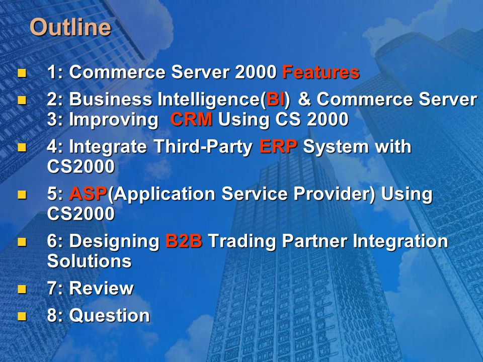 Outline 1: Commerce Server 2000 Features 1: Commerce Server 2000 Features 2: Business Intelligence(BI) & Commerce Server 3: Improving CRM Using CS 2000 2: Business Intelligence(BI) & Commerce Server 3: Improving CRM Using CS 2000 4: Integrate Third-Party ERP System with CS2000 4: Integrate Third-Party ERP System with CS2000 5: ASP(Application Service Provider) Using CS2000 5: ASP(Application Service Provider) Using CS2000 6: Designing B2B Trading Partner Integration Solutions 6: Designing B2B Trading Partner Integration Solutions 7: Review 7: Review 8: Question 8: Question