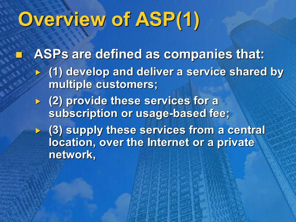 Overview of ASP(1) ASPs are defined as companies that: ASPs are defined as companies that:  (1) develop and deliver a service shared by multiple customers;  (2) provide these services for a subscription or usage-based fee;  (3) supply these services from a central location, over the Internet or a private network,
