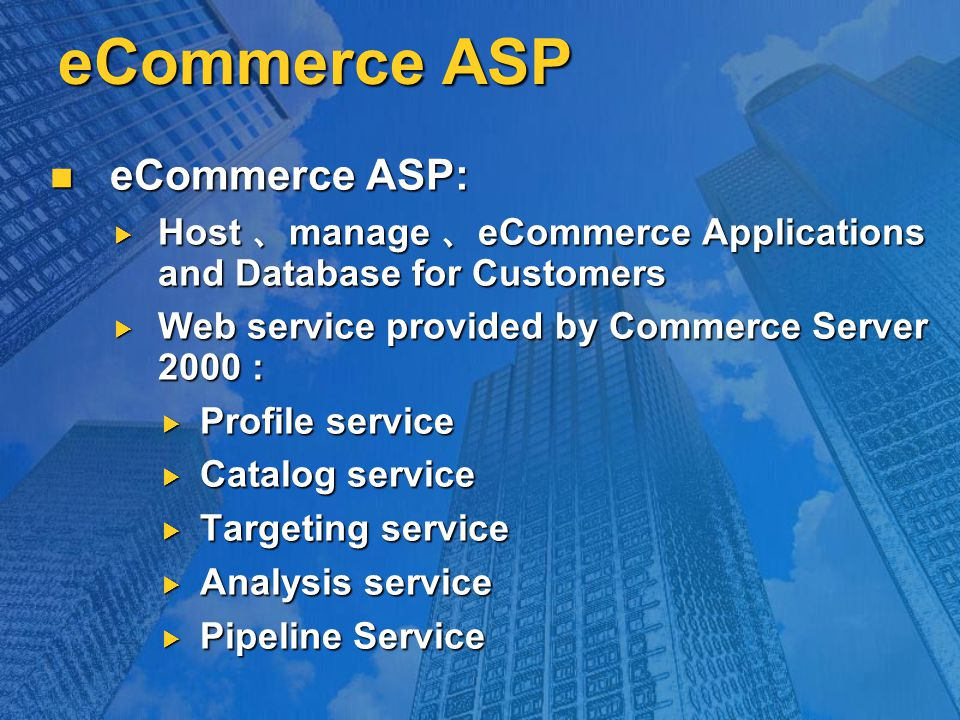 eCommerce ASP eCommerce ASP: eCommerce ASP:  Host 、 manage 、 eCommerce Applications and Database for Customers  Web service provided by Commerce Server 2000 :  Profile service  Catalog service  Targeting service  Analysis service  Pipeline Service