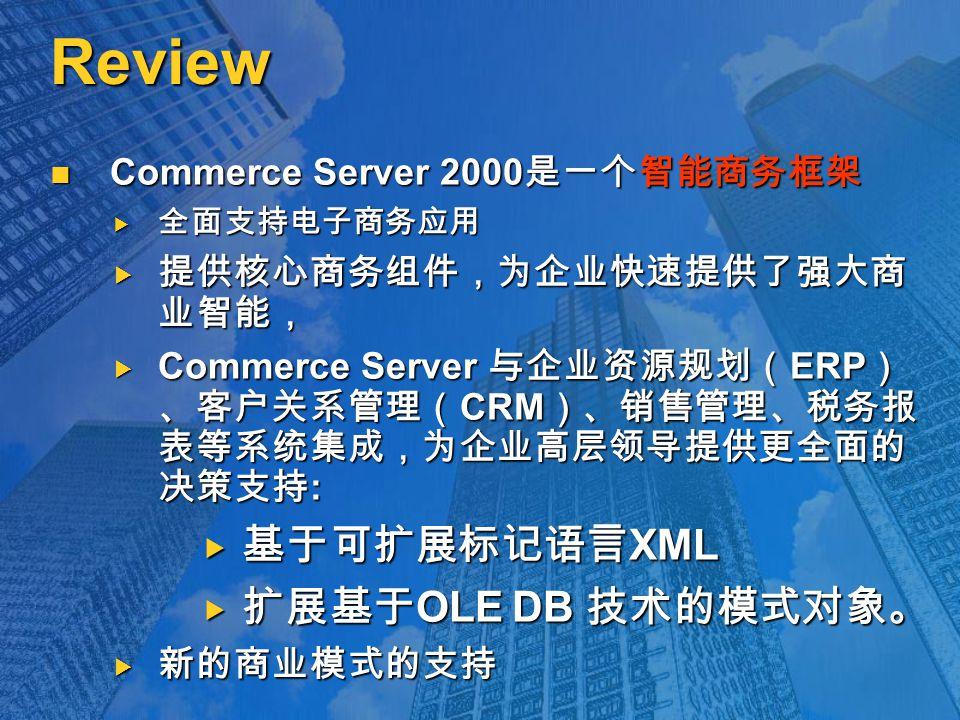 Review Commerce Server 2000 是一个智能商务框架 Commerce Server 2000 是一个智能商务框架  全面支持电子商务应用  提供核心商务组件,为企业快速提供了强大商 业智能,  Commerce Server 与企业资源规划( ERP ) 、客户关系管理( CRM )、销售管理、税务报 表等系统集成,为企业高层领导提供更全面的 决策支持 :  基于可扩展标记语言 XML  扩展基于 OLE DB 技术的模式对象。  新的商业模式的支持