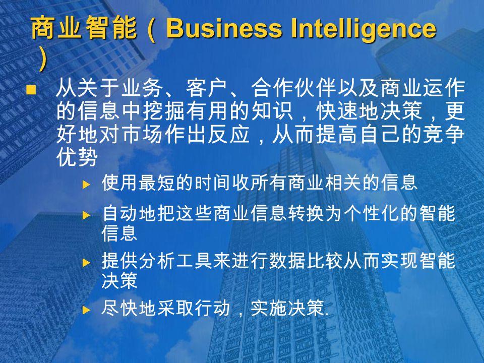 商业智能( Business Intelligence ) 从关于业务、客户、合作伙伴以及商业运作 的信息中挖掘有用的知识,快速地决策,更 好地对市场作出反应,从而提高自己的竞争 优势   使用最短的时间收所有商业相关的信息   自动地把这些商业信息转换为个性化的智能 信息   提供分析工具来进行数据比较从而实现智能 决策   尽快地采取行动,实施决策.