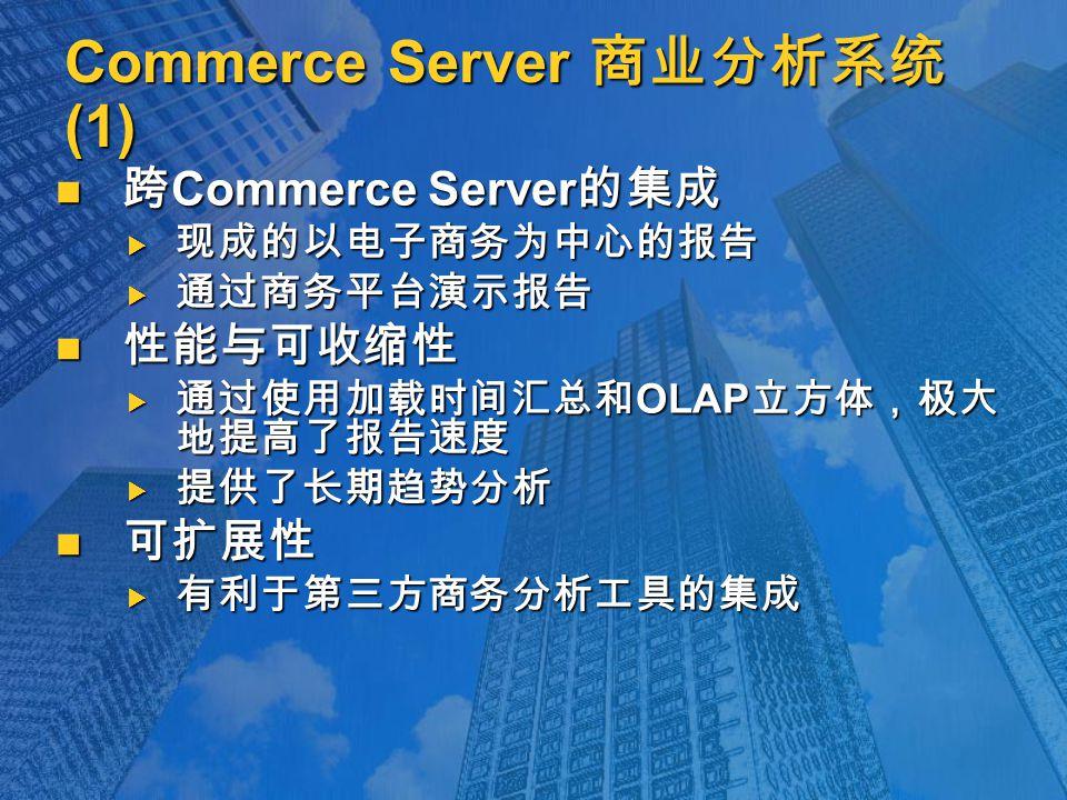 Commerce Server 商业分析系统 (1) 跨 Commerce Server 的集成 跨 Commerce Server 的集成  现成的以电子商务为中心的报告  通过商务平台演示报告 性能与可收缩性 性能与可收缩性  通过使用加载时间汇总和 OLAP 立方体,极大 地提高了报告速度  提供了长期趋势分析 可扩展性 可扩展性  有利于第三方商务分析工具的集成