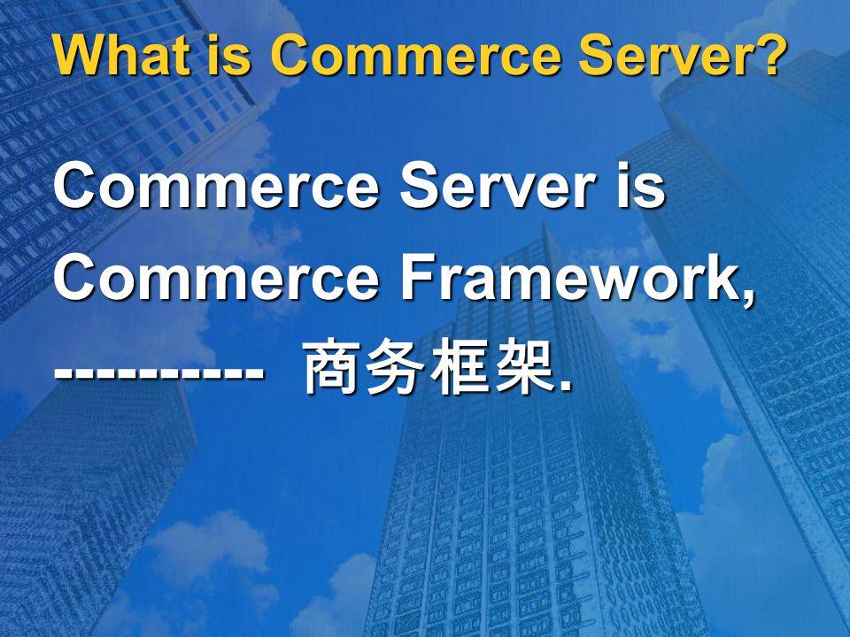 What is Commerce Server Commerce Server is Commerce Framework, ---------- 商务框架.