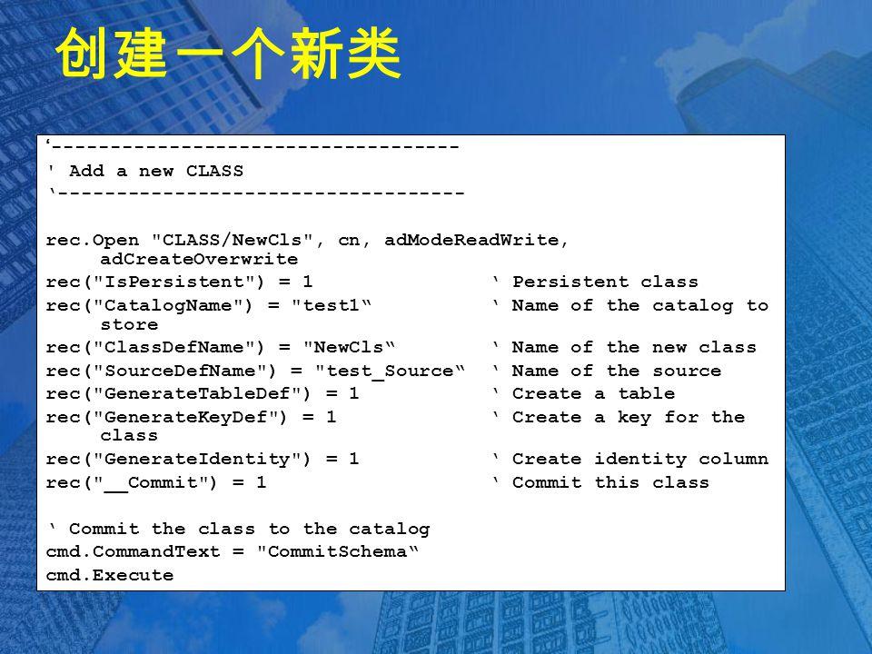 创建一个新类 '----------------------------------- Add a new CLASS '----------------------------------- rec.Open CLASS/NewCls , cn, adModeReadWrite, adCreateOverwrite rec( IsPersistent ) = 1 ' Persistent class rec( CatalogName ) = test1 ' Name of the catalog to store rec( ClassDefName ) = NewCls ' Name of the new class rec( SourceDefName ) = test_Source ' Name of the source rec( GenerateTableDef ) = 1 ' Create a table rec( GenerateKeyDef ) = 1 ' Create a key for the class rec( GenerateIdentity ) = 1 ' Create identity column rec( __Commit ) = 1 ' Commit this class ' Commit the class to the catalog cmd.CommandText = CommitSchema cmd.Execute