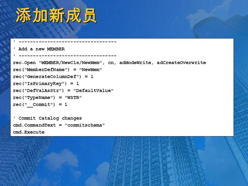 添加新成员 ---------------------------------- Add a new MEMBER ---------------------------------- rec.Open MEMBER/NewCls/NewMem , cn, adModeWrite, adCreateOverwrite rec( MemberDefName ) = NewMem rec( GenerateColumnDef ) = 1 rec( IsPrimaryKey ) = 1 rec( DefValAsStr ) = DefaultValue rec( TypeName ) = WSTR rec( __Commit ) = 1 Commit Catalog changes cmd.CommandText = commitschema cmd.Execute