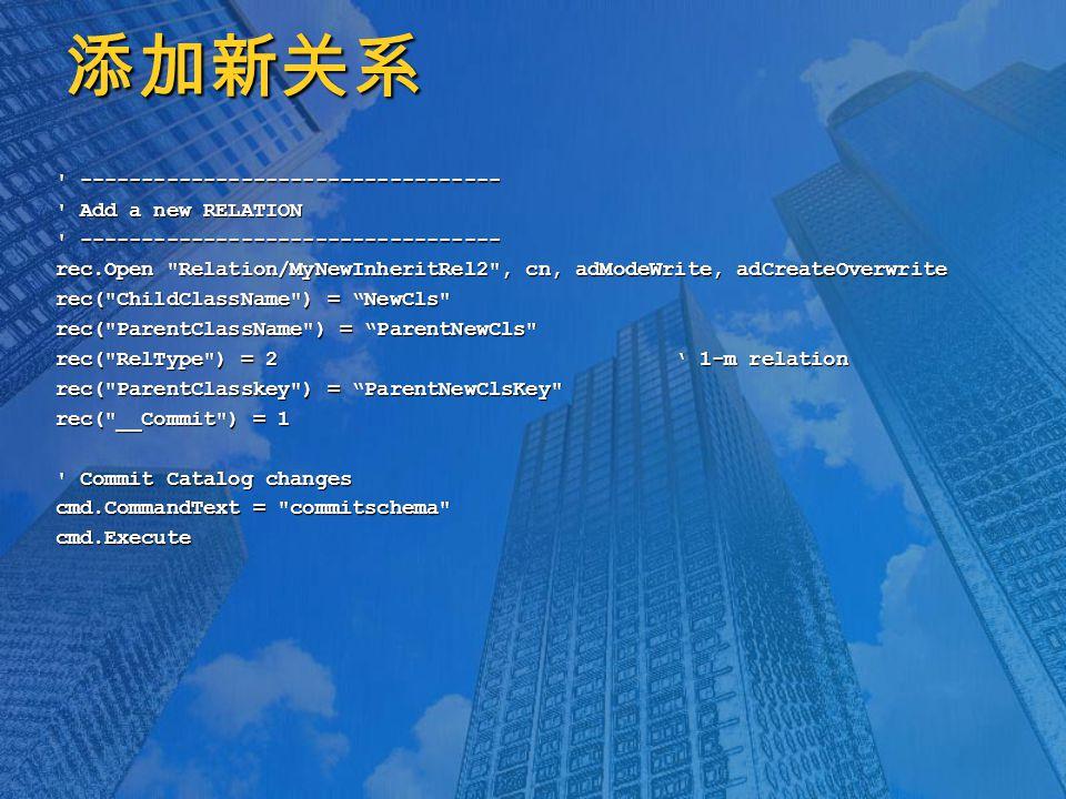 添加新关系 ---------------------------------- Add a new RELATION ---------------------------------- rec.Open Relation/MyNewInheritRel2 , cn, adModeWrite, adCreateOverwrite rec( ChildClassName ) = NewCls rec( ParentClassName ) = ParentNewCls rec( RelType ) = 2 ' 1-m relation rec( ParentClasskey ) = ParentNewClsKey rec( __Commit ) = 1 Commit Catalog changes cmd.CommandText = commitschema cmd.Execute