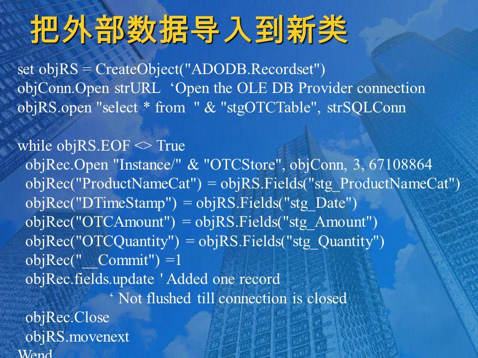 把外部数据导入到新类 set objRS = CreateObject( ADODB.Recordset ) objConn.Open strURL 'Open the OLE DB Provider connection objRS.open select * from & stgOTCTable , strSQLConn while objRS.EOF <> True objRec.Open Instance/ & OTCStore , objConn, 3, 67108864 objRec( ProductNameCat ) = objRS.Fields( stg_ProductNameCat ) objRec( DTimeStamp ) = objRS.Fields( stg_Date ) objRec( OTCAmount ) = objRS.Fields( stg_Amount ) objRec( OTCQuantity ) = objRS.Fields( stg_Quantity ) objRec( __Commit ) =1 objRec.fields.update Added one record ' Not flushed till connection is closed objRec.Close objRS.movenext Wend