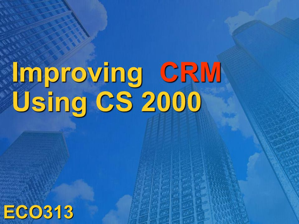 Improving CRM Using CS 2000 ECO313