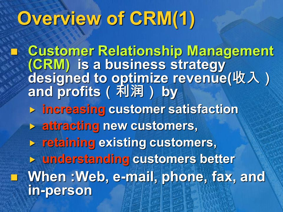 Overview of CRM(1) Customer Relationship Management (CRM) is a business strategy designed to optimize revenue( 收入) and profits (利润) by Customer Relationship Management (CRM) is a business strategy designed to optimize revenue( 收入) and profits (利润) by  increasing customer satisfaction  attracting new customers,  retaining existing customers,  understanding customers better When :Web, e-mail, phone, fax, and in-person When :Web, e-mail, phone, fax, and in-person