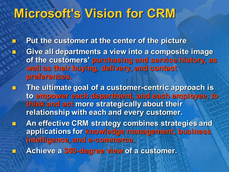 Microsoft's Vision for CRM Put the customer at the center of the picture Put the customer at the center of the picture Give all departments a view int