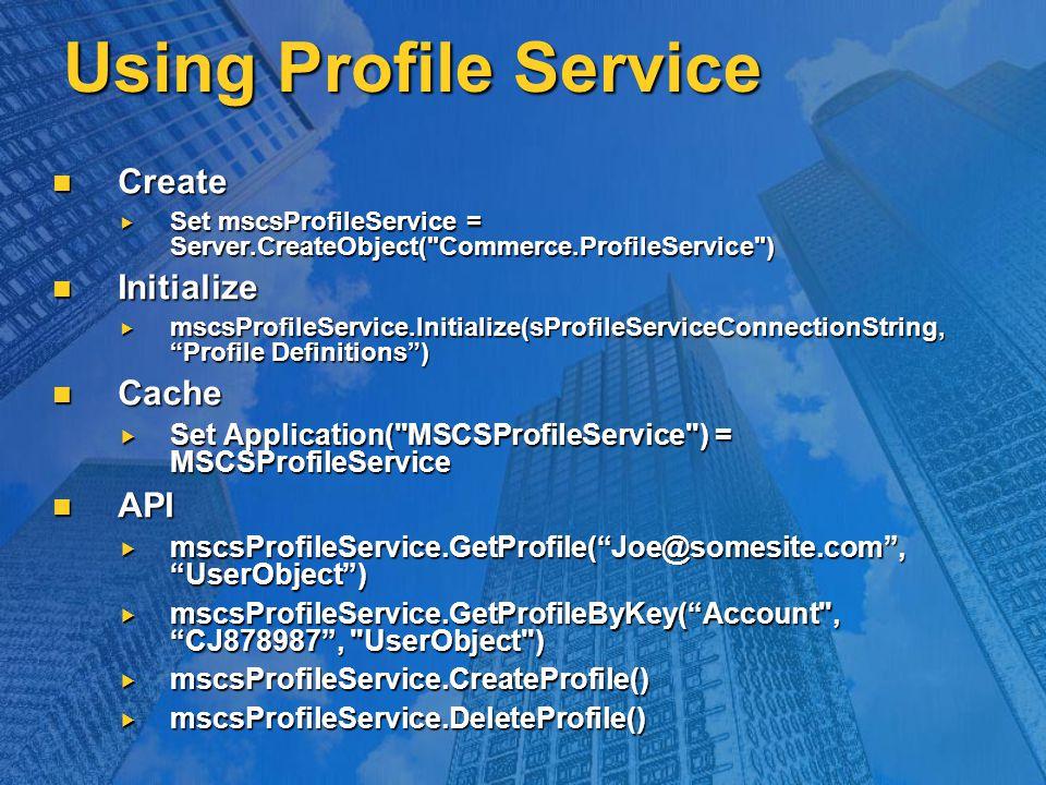 Using Profile Service Create Create  Set mscsProfileService = Server.CreateObject( Commerce.ProfileService ) Initialize Initialize  mscsProfileService.Initialize(sProfileServiceConnectionString, Profile Definitions ) Cache Cache  Set Application( MSCSProfileService ) = MSCSProfileService API API  mscsProfileService.GetProfile( Joe@somesite.com , UserObject )  mscsProfileService.GetProfileByKey( Account , CJ878987 , UserObject )  mscsProfileService.CreateProfile()  mscsProfileService.DeleteProfile()