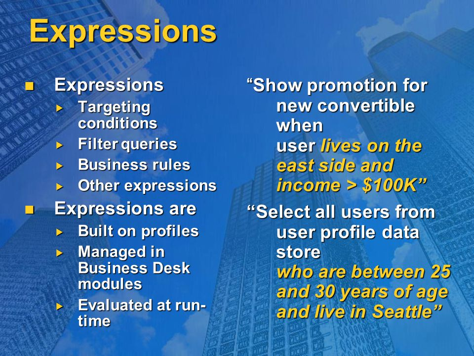 Expressions Expressions Expressions  Targeting conditions  Filter queries  Business rules  Other expressions Expressions are Expressions are  Built on profiles  Managed in Business Desk modules  Evaluated at run- time Show promotion for new convertible when user lives on the east side and income > $100K Select all users from user profile data store who are between 25 and 30 years of age and live in Seattle