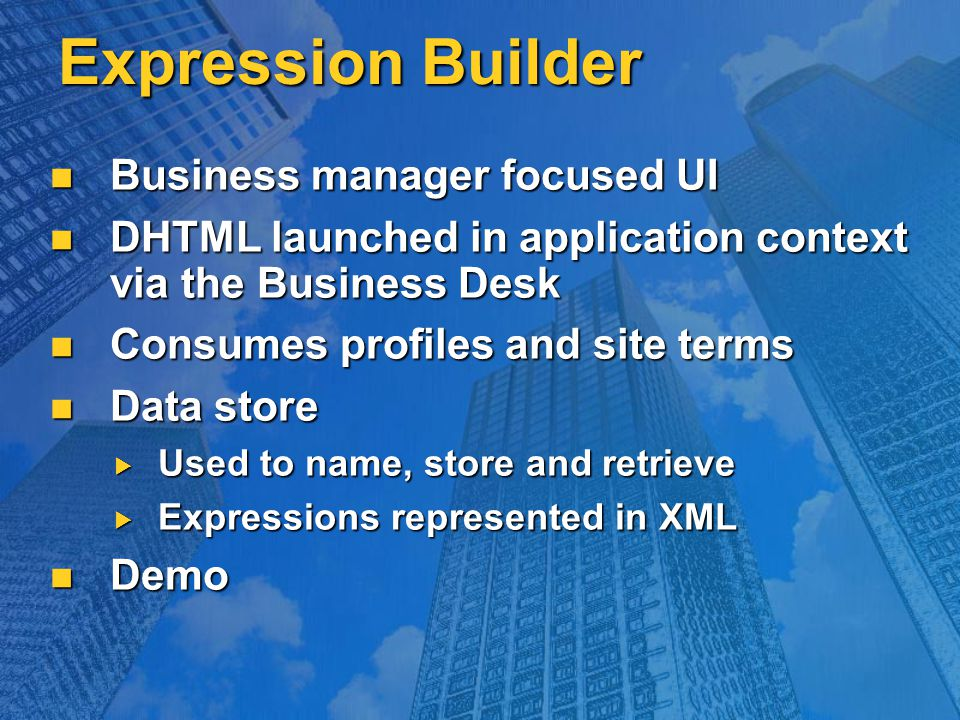 Expression Builder Business manager focused UI Business manager focused UI DHTML launched in application context via the Business Desk DHTML launched in application context via the Business Desk Consumes profiles and site terms Consumes profiles and site terms Data store Data store  Used to name, store and retrieve  Expressions represented in XML Demo Demo