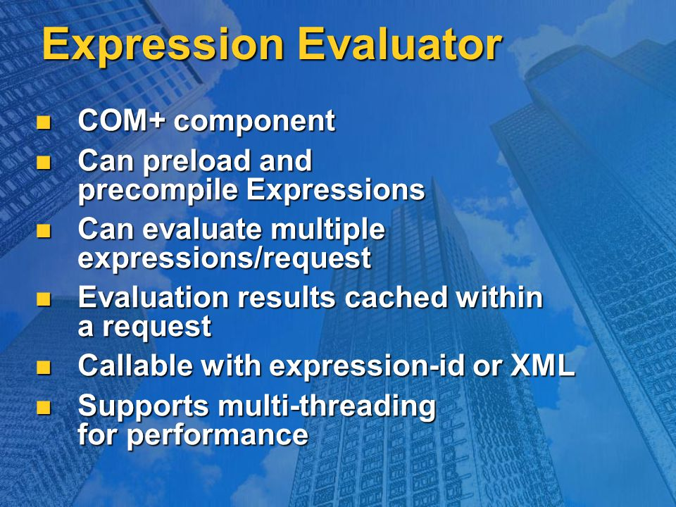 Expression Evaluator COM+ component COM+ component Can preload and precompile Expressions Can preload and precompile Expressions Can evaluate multiple expressions/request Can evaluate multiple expressions/request Evaluation results cached within a request Evaluation results cached within a request Callable with expression-id or XML Callable with expression-id or XML Supports multi-threading for performance Supports multi-threading for performance