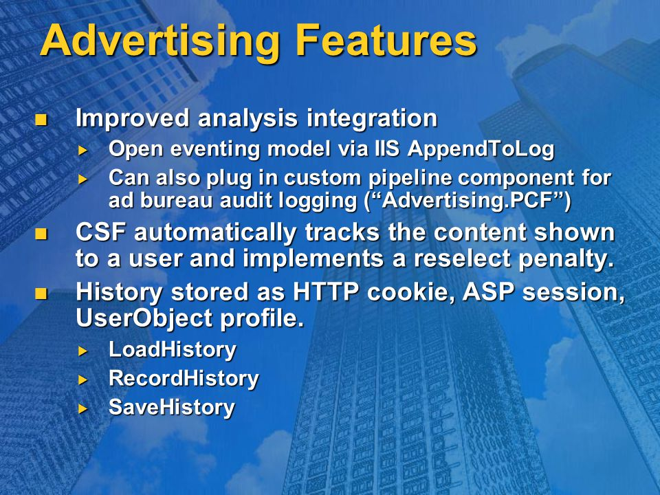 Advertising Features Improved analysis integration Improved analysis integration  Open eventing model via IIS AppendToLog  Can also plug in custom pipeline component for ad bureau audit logging ( Advertising.PCF ) CSF automatically tracks the content shown to a user and implements a reselect penalty.