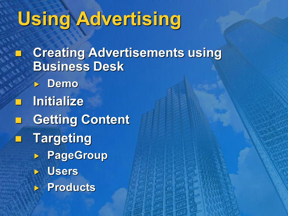 Using Advertising Creating Advertisements using Business Desk Creating Advertisements using Business Desk  Demo Initialize Initialize Getting Content Getting Content Targeting Targeting  PageGroup  Users  Products