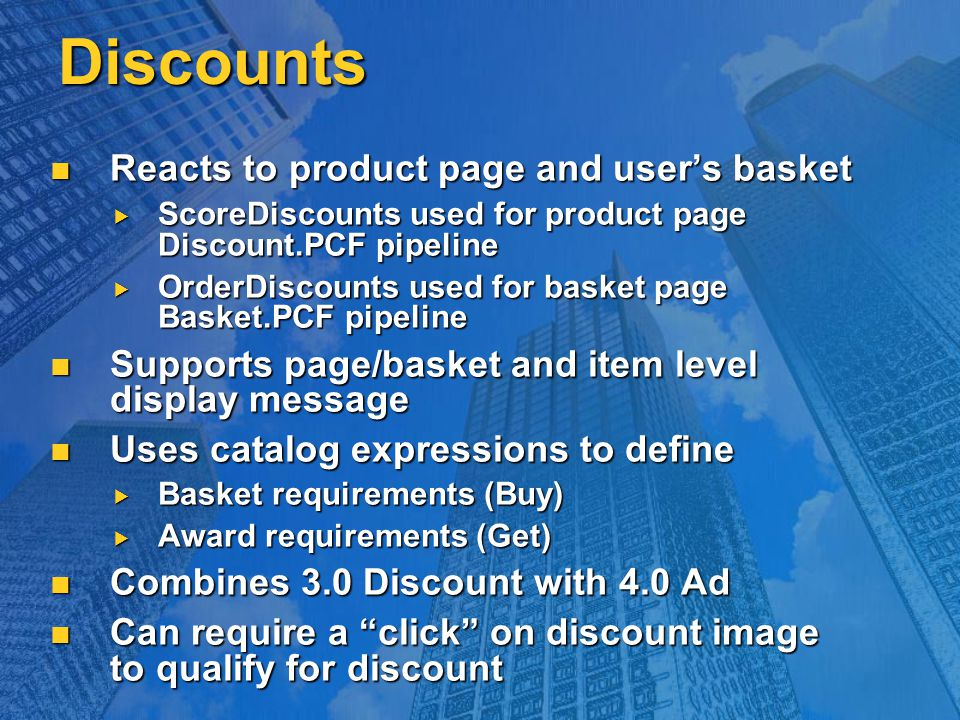 Discounts Reacts to product page and user's basket Reacts to product page and user's basket  ScoreDiscounts used for product page Discount.PCF pipeline  OrderDiscounts used for basket page Basket.PCF pipeline Supports page/basket and item level display message Supports page/basket and item level display message Uses catalog expressions to define Uses catalog expressions to define  Basket requirements (Buy)  Award requirements (Get) Combines 3.0 Discount with 4.0 Ad Combines 3.0 Discount with 4.0 Ad Can require a click on discount image to qualify for discount Can require a click on discount image to qualify for discount