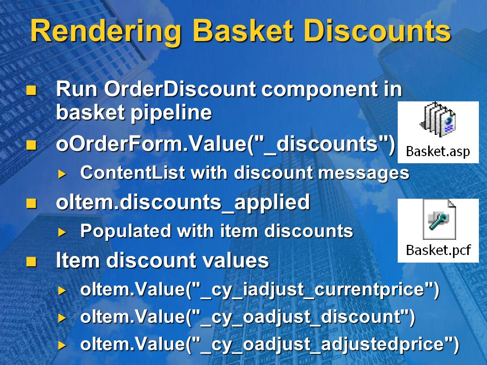 Rendering Basket Discounts Run OrderDiscount component in basket pipeline Run OrderDiscount component in basket pipeline oOrderForm.Value( _discounts ) oOrderForm.Value( _discounts )  ContentList with discount messages oItem.discounts_applied oItem.discounts_applied  Populated with item discounts Item discount values Item discount values  oItem.Value( _cy_iadjust_currentprice )  oItem.Value( _cy_oadjust_discount )  oItem.Value( _cy_oadjust_adjustedprice )