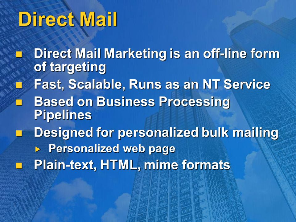 Direct Mail Direct Mail Marketing is an off-line form of targeting Direct Mail Marketing is an off-line form of targeting Fast, Scalable, Runs as an NT Service Fast, Scalable, Runs as an NT Service Based on Business Processing Pipelines Based on Business Processing Pipelines Designed for personalized bulk mailing Designed for personalized bulk mailing  Personalized web page Plain-text, HTML, mime formats Plain-text, HTML, mime formats