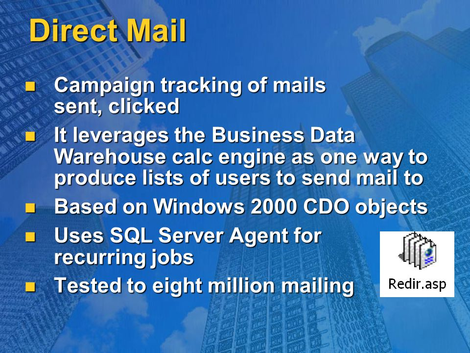 Direct Mail Campaign tracking of mails sent, clicked Campaign tracking of mails sent, clicked It leverages the Business Data Warehouse calc engine as one way to produce lists of users to send mail to It leverages the Business Data Warehouse calc engine as one way to produce lists of users to send mail to Based on Windows 2000 CDO objects Based on Windows 2000 CDO objects Uses SQL Server Agent for recurring jobs Uses SQL Server Agent for recurring jobs Tested to eight million mailing Tested to eight million mailing