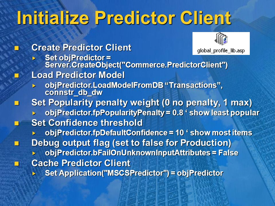 Initialize Predictor Client Create Predictor Client Create Predictor Client  Set objPredictor = Server.CreateObject( Commerce.PredictorClient ) Load Predictor Model Load Predictor Model  objPredictor.LoadModelFromDB Transactions , connstr_db_dw Set Popularity penalty weight (0 no penalty, 1 max) Set Popularity penalty weight (0 no penalty, 1 max)  objPredictor.fpPopularityPenalty = 0.8 ' show least popular Set Confidence threshold Set Confidence threshold  objPredictor.fpDefaultConfidence = 10 ' show most items Debug output flag (set to false for Production) Debug output flag (set to false for Production)  objPredictor.bFailOnUnknownInputAttributes = False Cache Predictor Client Cache Predictor Client  Set Application( MSCSPredictor ) = objPredictor