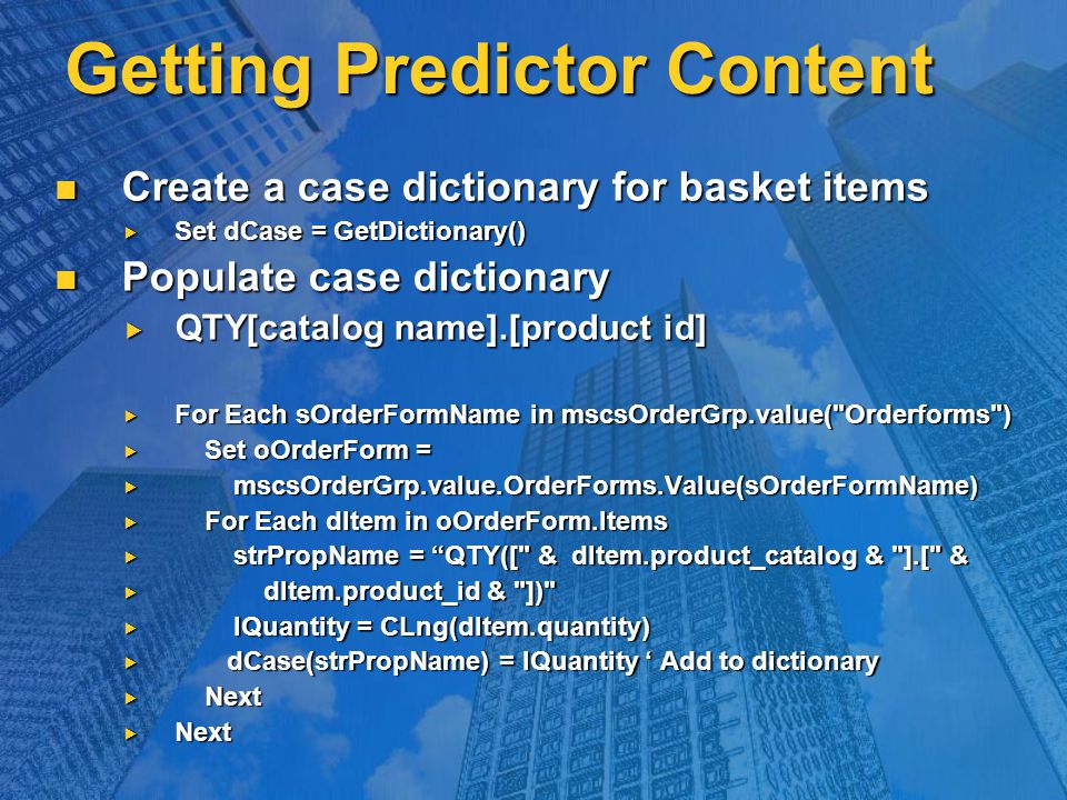Getting Predictor Content Create a case dictionary for basket items Create a case dictionary for basket items  Set dCase = GetDictionary() Populate case dictionary Populate case dictionary  QTY[catalog name].[product id]  For Each sOrderFormName in mscsOrderGrp.value( Orderforms )  Set oOrderForm =  mscsOrderGrp.value.OrderForms.Value(sOrderFormName)  For Each dItem in oOrderForm.Items  strPropName = QTY([ & dItem.product_catalog & ].[ &  dItem.product_id & ])  lQuantity = CLng(dItem.quantity)  dCase(strPropName) = lQuantity ' Add to dictionary  Next