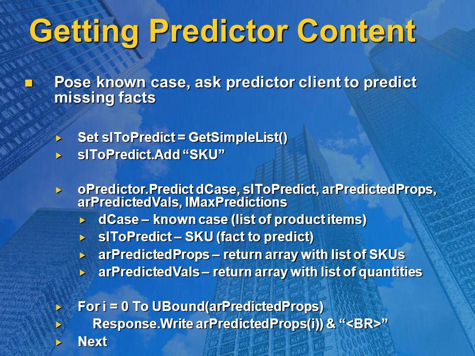 Getting Predictor Content Pose known case, ask predictor client to predict missing facts Pose known case, ask predictor client to predict missing facts  Set slToPredict = GetSimpleList()  slToPredict.Add SKU  oPredictor.Predict dCase, slToPredict, arPredictedProps, arPredictedVals, lMaxPredictions  dCase – known case (list of product items)  slToPredict – SKU (fact to predict)  arPredictedProps – return array with list of SKUs  arPredictedVals – return array with list of quantities  For i = 0 To UBound(arPredictedProps)  Response.Write arPredictedProps(i)) &  Next