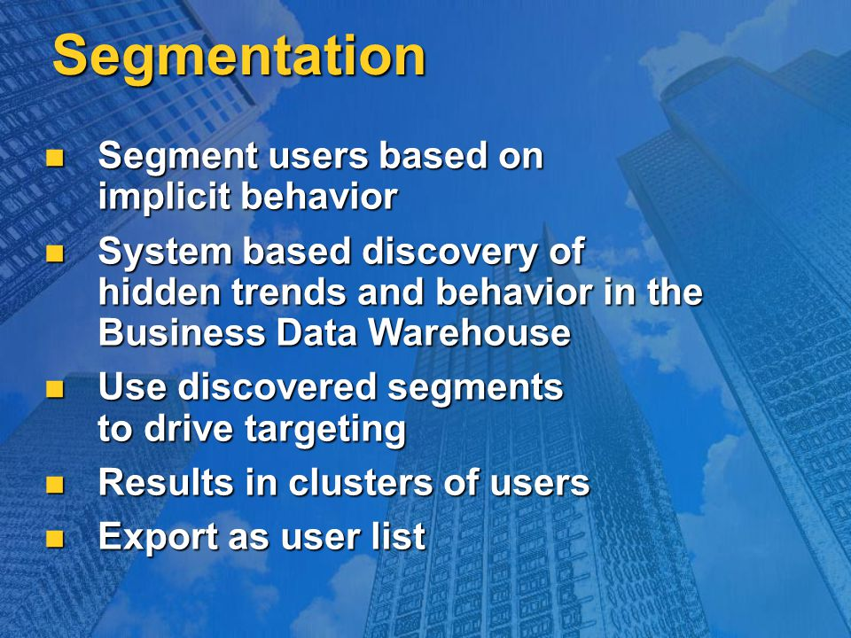 Segmentation Segment users based on implicit behavior Segment users based on implicit behavior System based discovery of hidden trends and behavior in the Business Data Warehouse System based discovery of hidden trends and behavior in the Business Data Warehouse Use discovered segments to drive targeting Use discovered segments to drive targeting Results in clusters of users Results in clusters of users Export as user list Export as user list