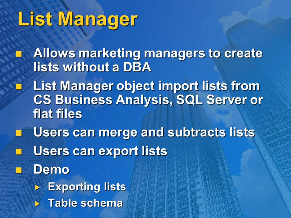 List Manager Allows marketing managers to create lists without a DBA Allows marketing managers to create lists without a DBA List Manager object import lists from CS Business Analysis, SQL Server or flat files List Manager object import lists from CS Business Analysis, SQL Server or flat files Users can merge and subtracts lists Users can merge and subtracts lists Users can export lists Users can export lists Demo Demo  Exporting lists  Table schema