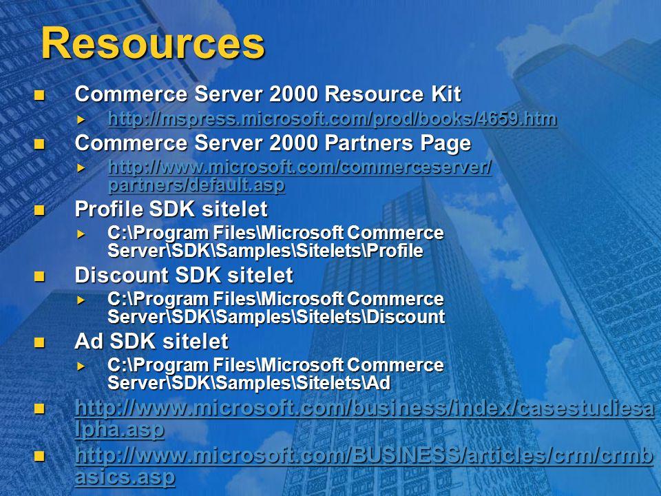Resources Commerce Server 2000 Resource Kit Commerce Server 2000 Resource Kit  http://mspress.microsoft.com/prod/books/4659.htm http://mspress.microsoft.com/prod/books/4659.htm Commerce Server 2000 Partners Page Commerce Server 2000 Partners Page  http://www.microsoft.com/commerceserver/ partners/default.asp http://www.microsoft.com/commerceserver/ partners/default.asp http://www.microsoft.com/commerceserver/ partners/default.asp Profile SDK sitelet Profile SDK sitelet  C:\Program Files\Microsoft Commerce Server\SDK\Samples\Sitelets\Profile Discount SDK sitelet Discount SDK sitelet  C:\Program Files\Microsoft Commerce Server\SDK\Samples\Sitelets\Discount Ad SDK sitelet Ad SDK sitelet  C:\Program Files\Microsoft Commerce Server\SDK\Samples\Sitelets\Ad http://www.microsoft.com/business/index/casestudiesa lpha.asp http://www.microsoft.com/business/index/casestudiesa lpha.asp http://www.microsoft.com/business/index/casestudiesa lpha.asp http://www.microsoft.com/business/index/casestudiesa lpha.asp http://www.microsoft.com/BUSINESS/articles/crm/crmb asics.asp http://www.microsoft.com/BUSINESS/articles/crm/crmb asics.asp http://www.microsoft.com/BUSINESS/articles/crm/crmb asics.asp http://www.microsoft.com/BUSINESS/articles/crm/crmb asics.asp