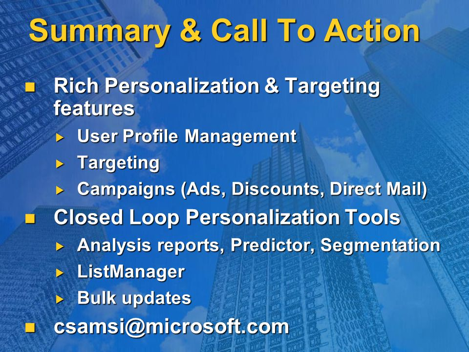 Summary & Call To Action Rich Personalization & Targeting features Rich Personalization & Targeting features  User Profile Management  Targeting  Campaigns (Ads, Discounts, Direct Mail) Closed Loop Personalization Tools Closed Loop Personalization Tools  Analysis reports, Predictor, Segmentation  ListManager  Bulk updates csamsi@microsoft.com csamsi@microsoft.com