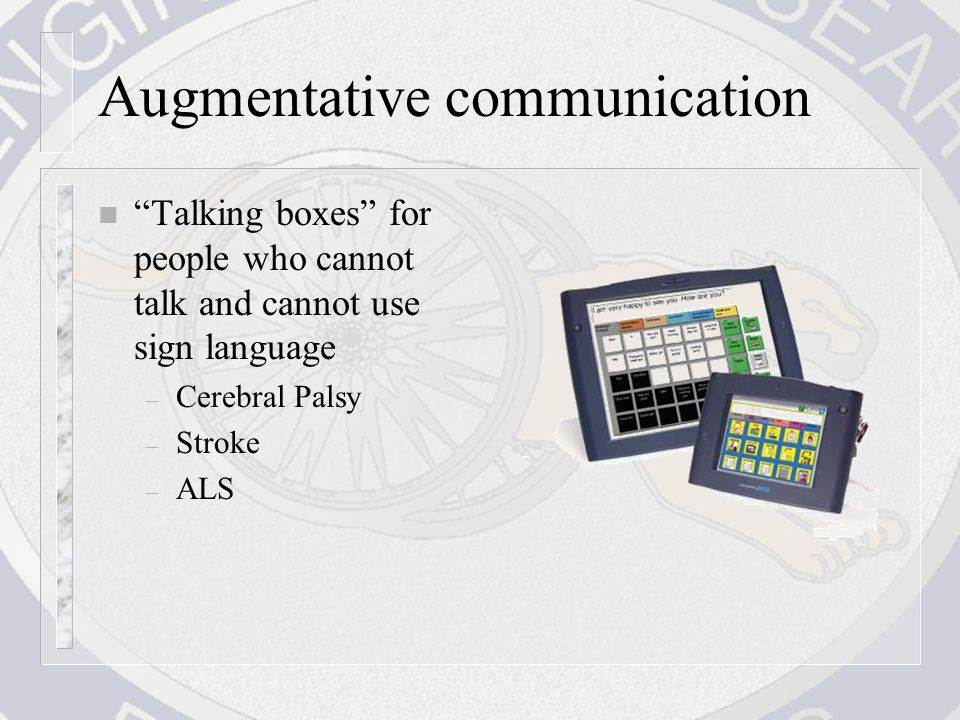 Augmentative communication n Talking boxes for people who cannot talk and cannot use sign language – Cerebral Palsy – Stroke – ALS