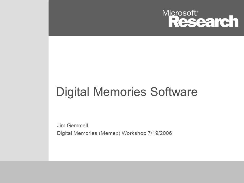 1 Digital Memories Software Jim Gemmell Digital Memories (Memex) Workshop 7/19/2006